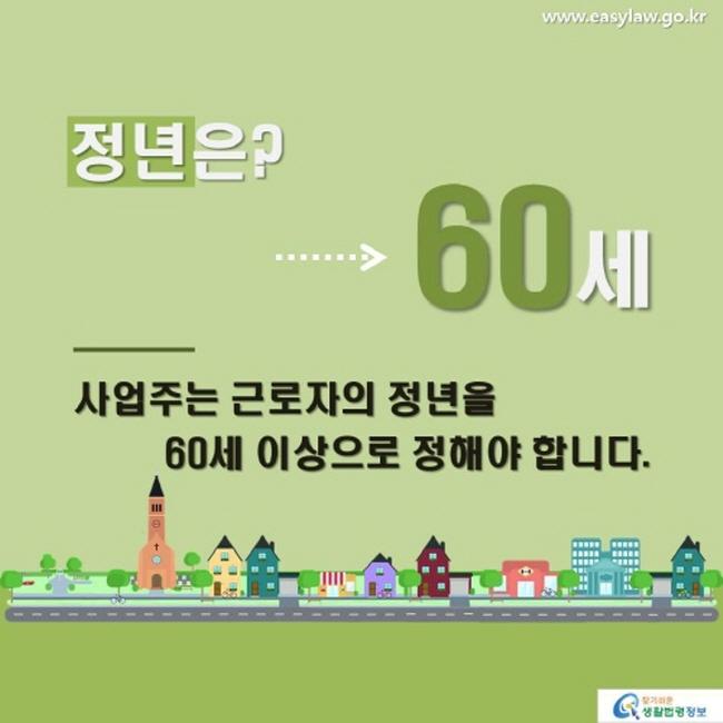 전년은? → 60세 사업주는 근로자의 정년을 60세 이상으로 정해야 합니다.